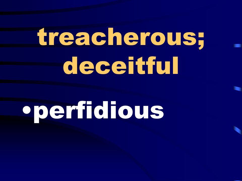 treacherous; deceitful perfidious
