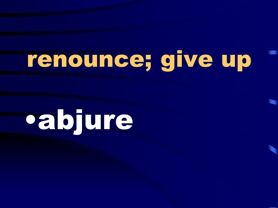 renounce; give up abjure