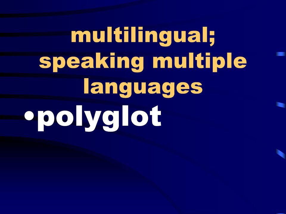 multilingual; speaking multiple languages polyglot