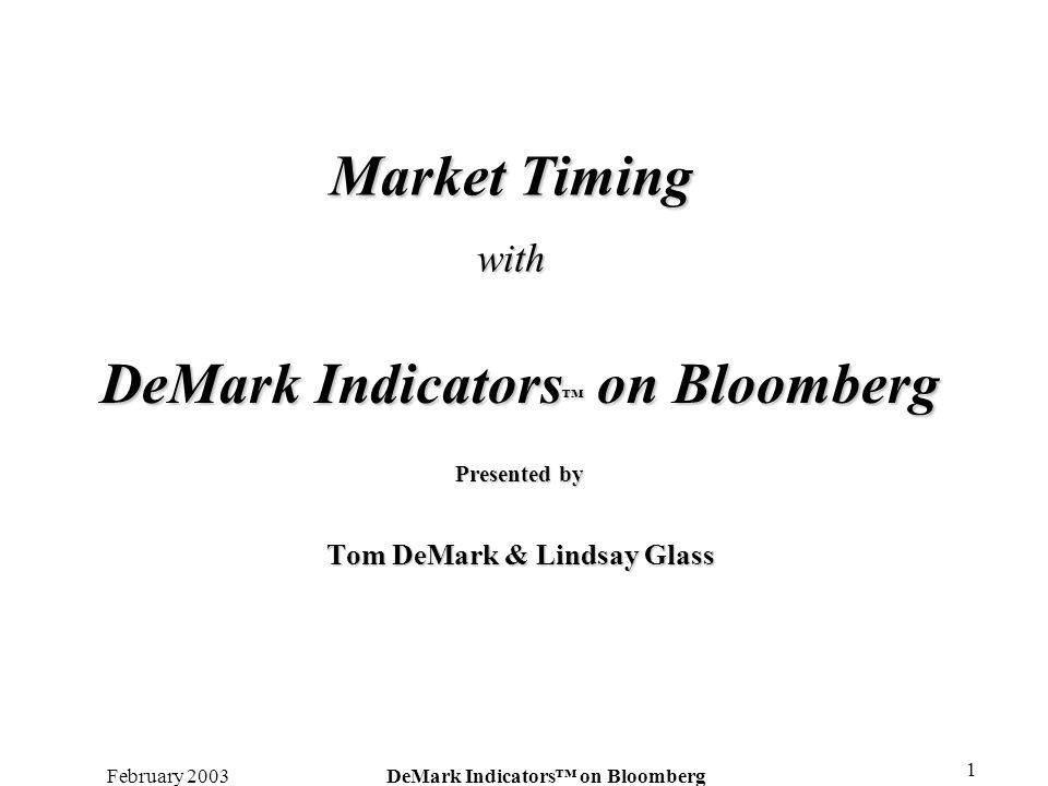 February 2003DeMark Indicators on Bloomberg 1 Market Timing with DeMark Indicators on Bloomberg Presented by Tom DeMark & Lindsay Glass