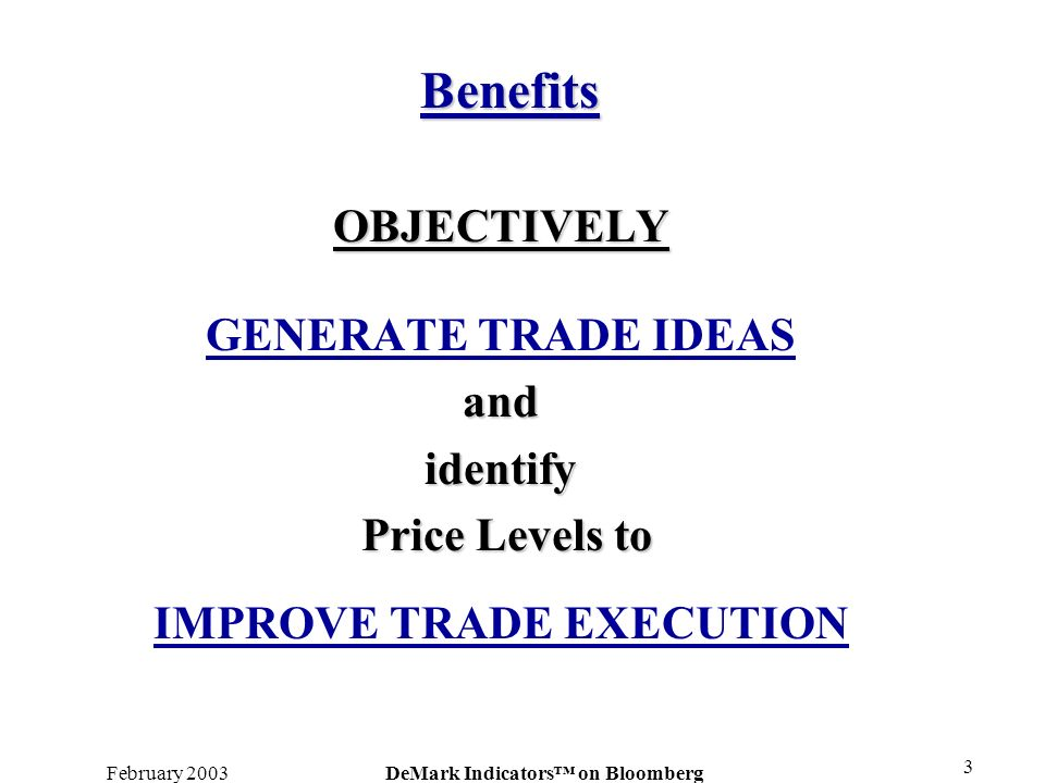 February 2003DeMark Indicators on Bloomberg 3 OBJECTIVELY GENERATE TRADE IDEASandidentify Price Levels to Price Levels to IMPROVE TRADE EXECUTION Bene