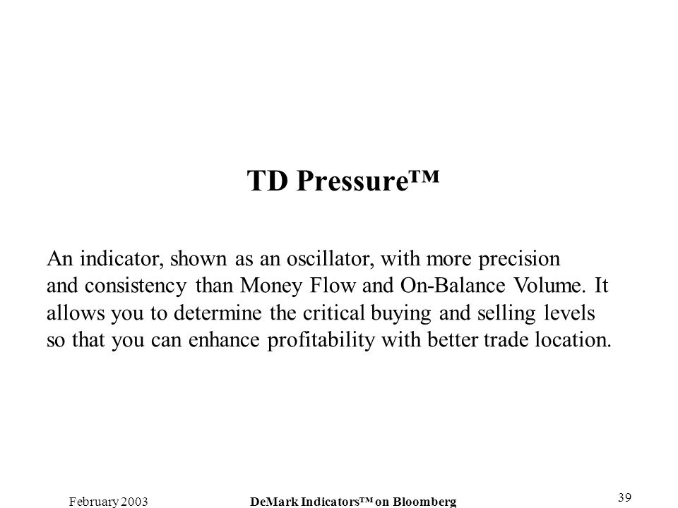 February 2003DeMark Indicators on Bloomberg 39 TD Pressure An indicator, shown as an oscillator, with more precision and consistency than Money Flow a