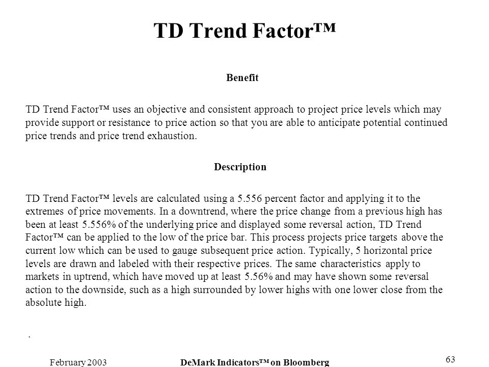 February 2003DeMark Indicators on Bloomberg 63 TD Trend Factor Benefit TD Trend Factor uses an objective and consistent approach to project price leve
