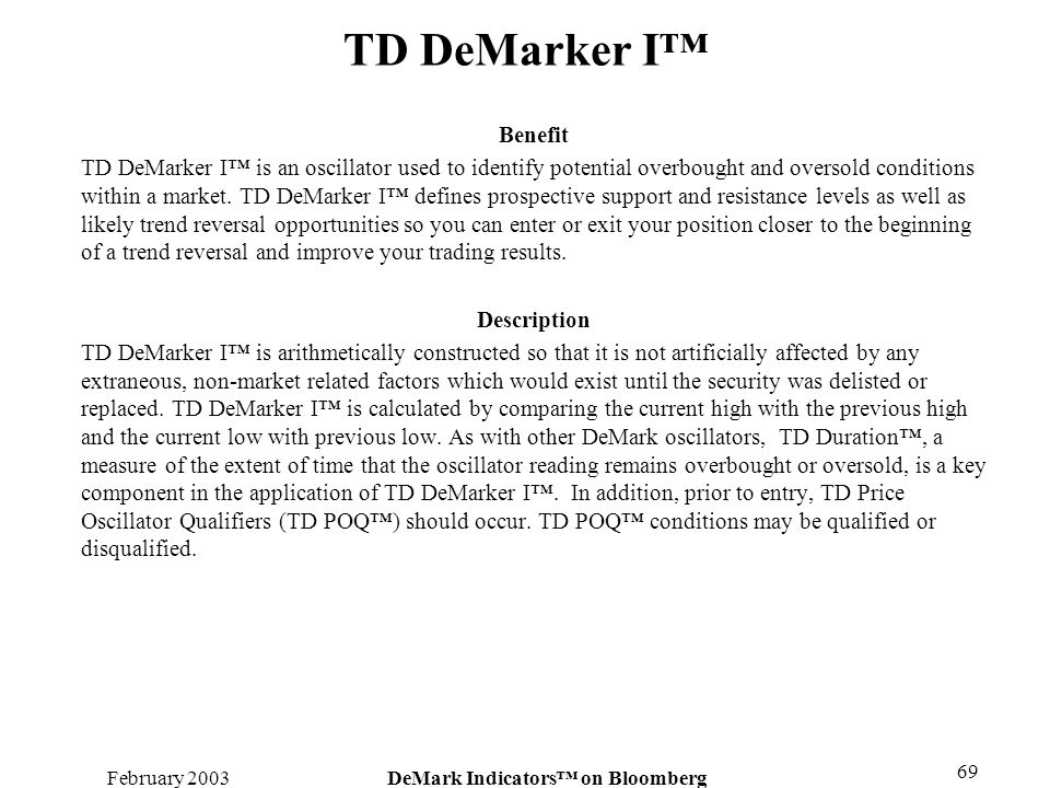 February 2003DeMark Indicators on Bloomberg 69 TD DeMarker I Benefit TD DeMarker I is an oscillator used to identify potential overbought and oversold