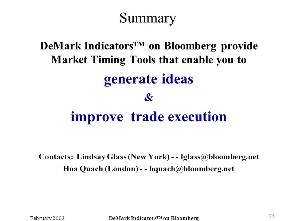February 2003DeMark Indicators on Bloomberg 75 Summary DeMark Indicators on Bloomberg provide Market Timing Tools that enable you to generate ideas &