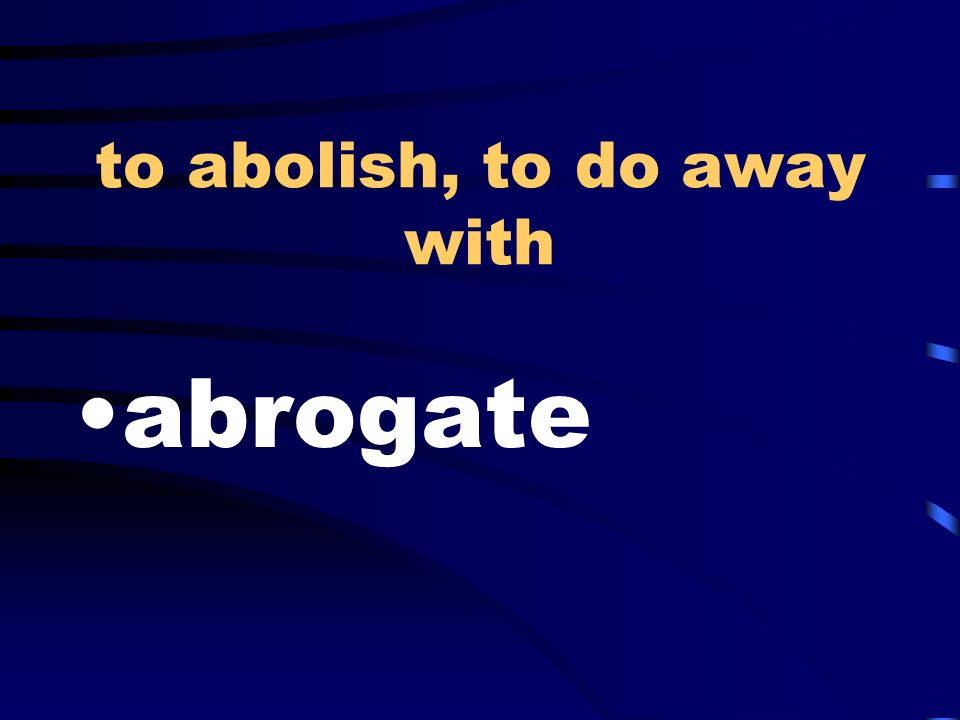 to abolish, to do away with abrogate