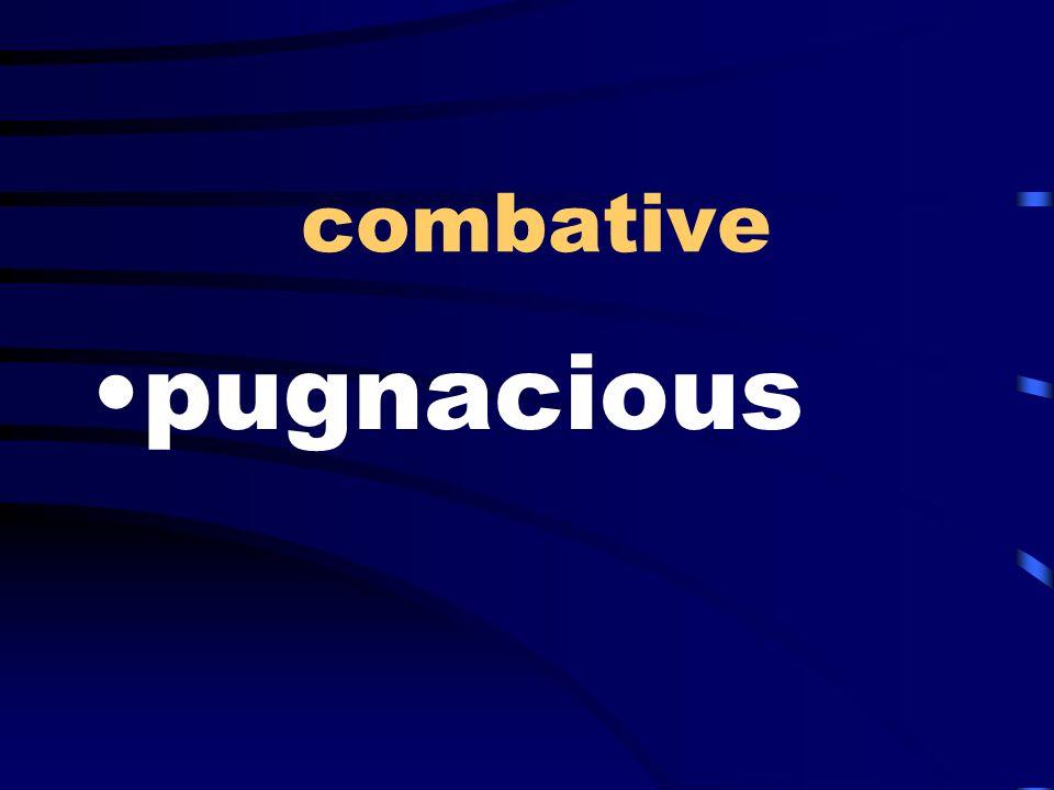 combative pugnacious