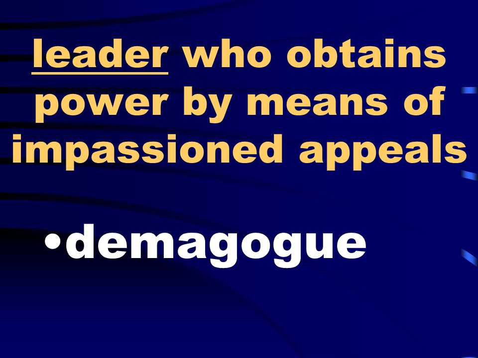 leader who obtains power by means of impassioned appeals demagogue