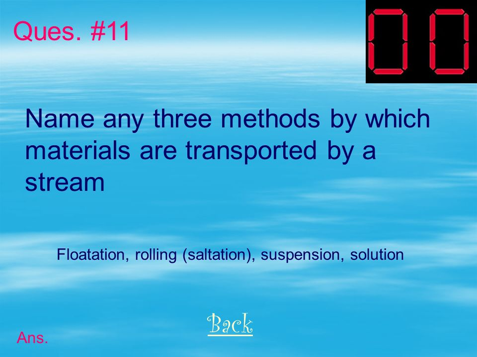 Name any 2 characteristics of a stream that affect its velocity. Ques. #10 Back Ans. 1) Slope (gradient) 2) Volume (rate of discharge) 3) Shape of the