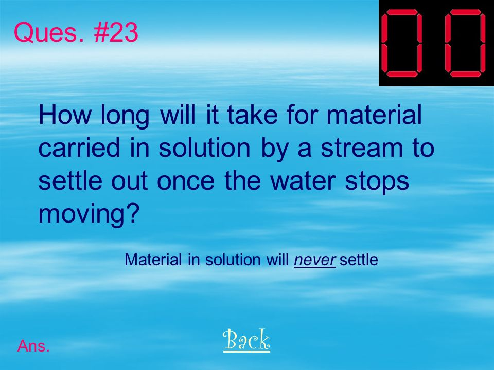 Name 3 characteristics of particles that affect the rate at which they settle in still water. Back Ques. #22 Ans. Size, shape, density