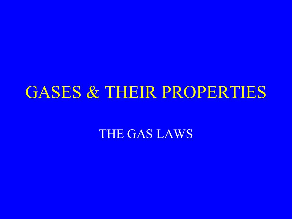 GASES & THEIR PROPERTIES THE GAS LAWS