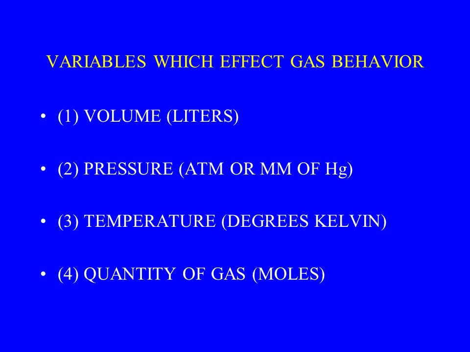 VARIABLES WHICH EFFECT GAS BEHAVIOR (1) VOLUME (LITERS) (2) PRESSURE (ATM OR MM OF Hg) (3) TEMPERATURE (DEGREES KELVIN) (4) QUANTITY OF GAS (MOLES)