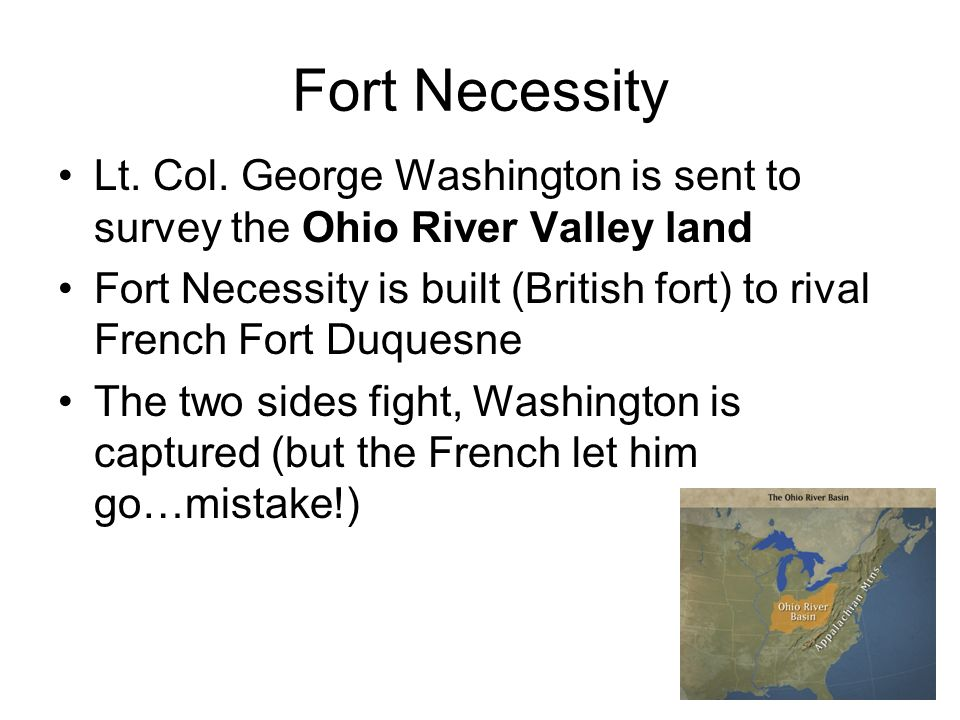 Fort Necessity Lt. Col. George Washington is sent to survey the Ohio River Valley land Fort Necessity is built (British fort) to rival French Fort Duq