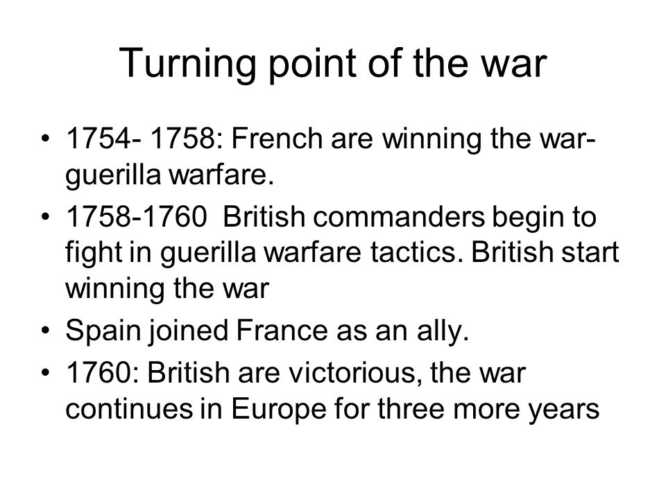 Turning point of the war 1754- 1758: French are winning the war- guerilla warfare. 1758-1760 British commanders begin to fight in guerilla warfare tac
