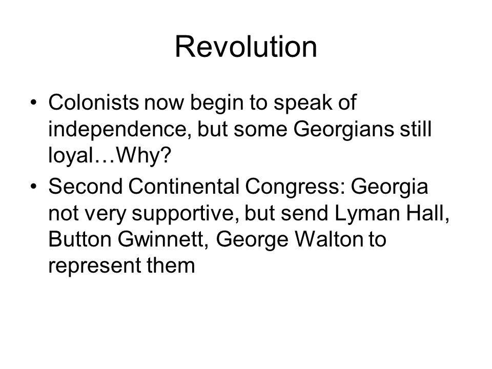 Revolution Colonists now begin to speak of independence, but some Georgians still loyal…Why? Second Continental Congress: Georgia not very supportive,