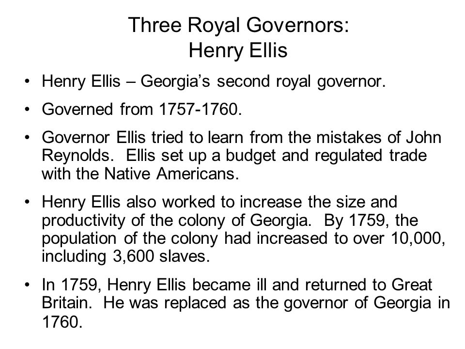 Three Royal Governors: Henry Ellis Henry Ellis – Georgias second royal governor. Governed from 1757-1760. Governor Ellis tried to learn from the mista