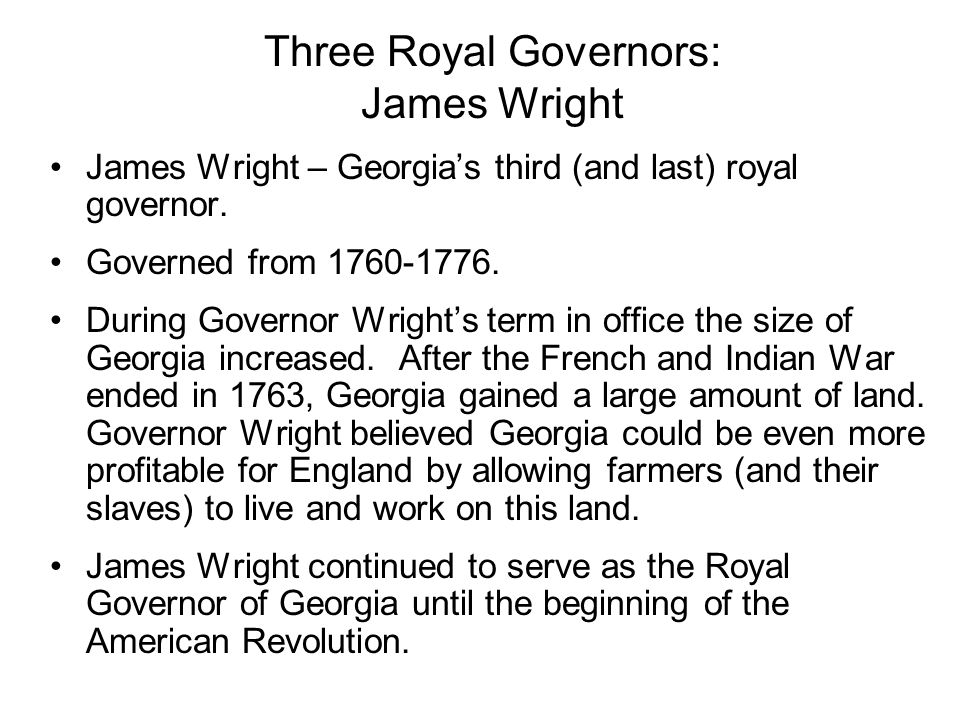 Three Royal Governors: James Wright James Wright – Georgias third (and last) royal governor. Governed from 1760-1776. During Governor Wrights term in