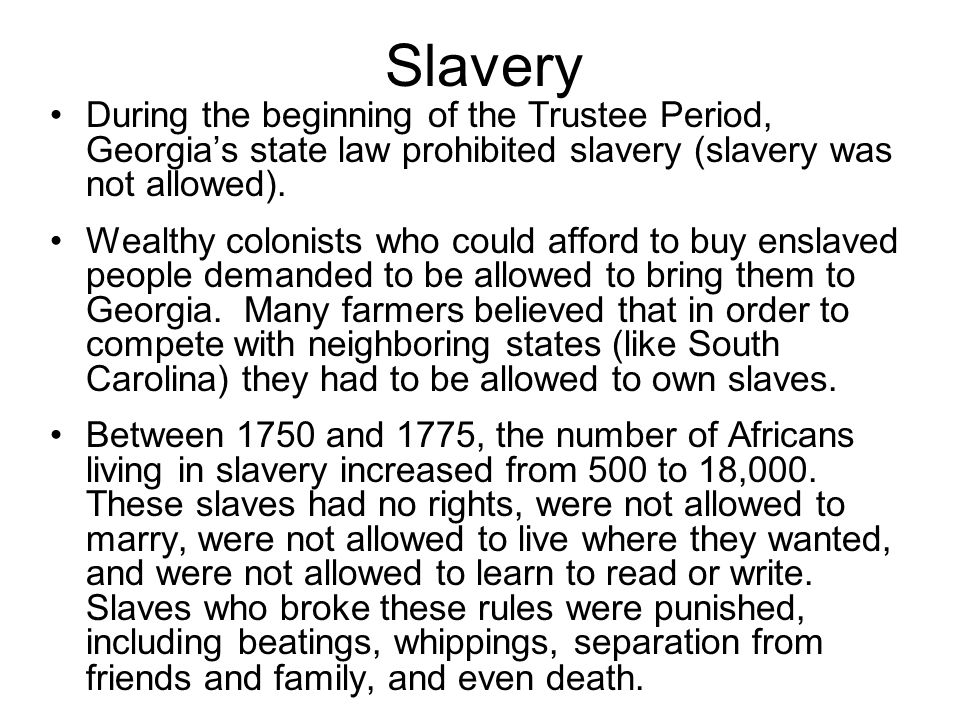 Slavery During the beginning of the Trustee Period, Georgias state law prohibited slavery (slavery was not allowed). Wealthy colonists who could affor