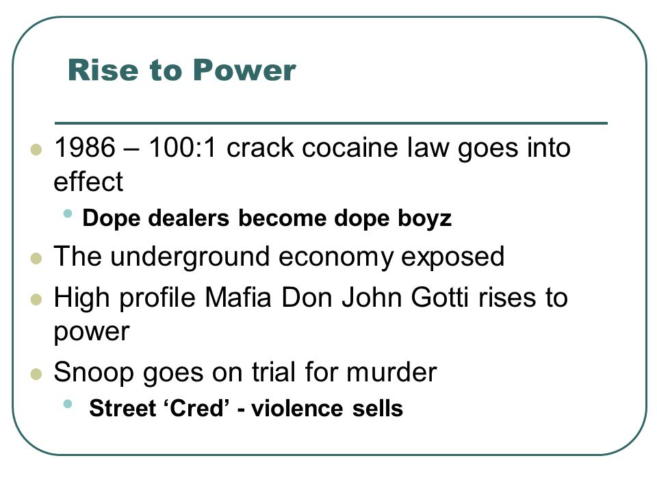 Rise to Power 1986 – 100:1 crack cocaine law goes into effect Dope dealers become dope boyz The underground economy exposed High profile Mafia Don Joh