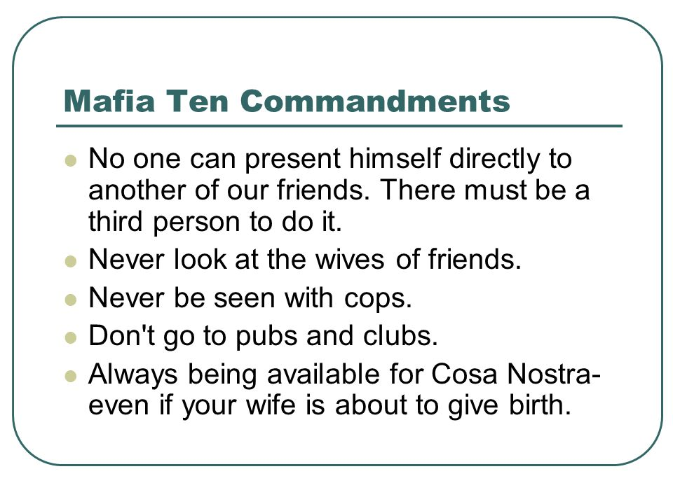 Mafia Ten Commandments No one can present himself directly to another of our friends. There must be a third person to do it. Never look at the wives o