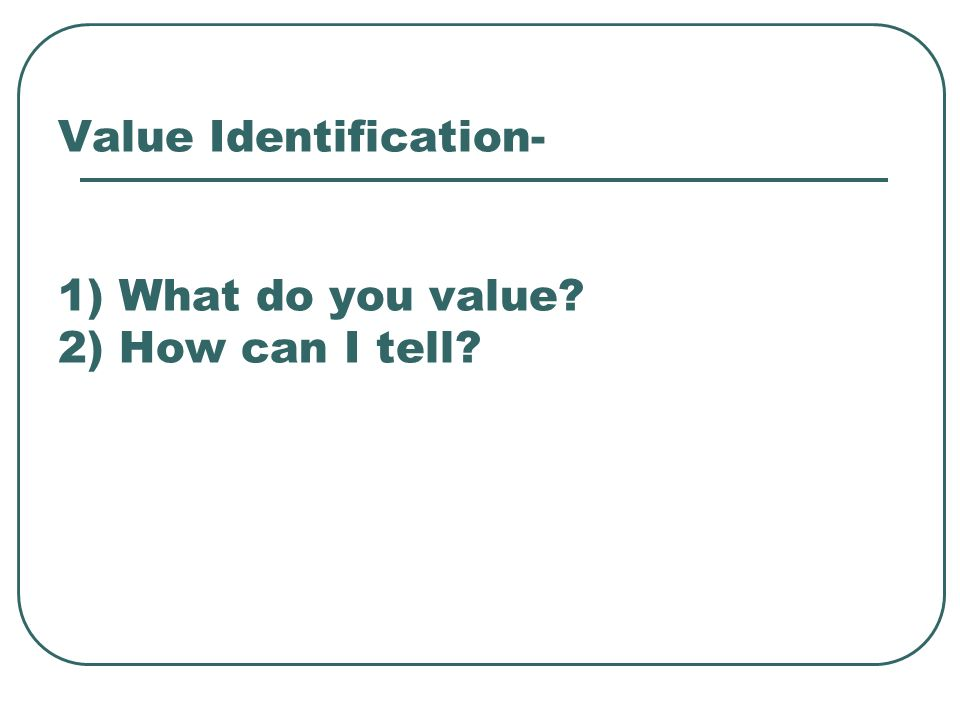 Value Identification- 1) What do you value? 2) How can I tell?