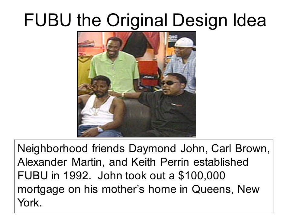 FUBU the Original Design Idea Neighborhood friends Daymond John, Carl Brown, Alexander Martin, and Keith Perrin established FUBU in 1992. John took ou