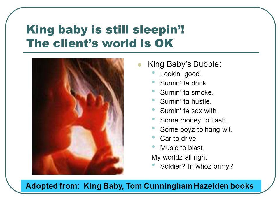 King baby is still sleepin! The clients world is OK King Babys Bubble: Lookin good. Sumin ta drink. Sumin ta smoke. Sumin ta hustle. Sumin ta sex with