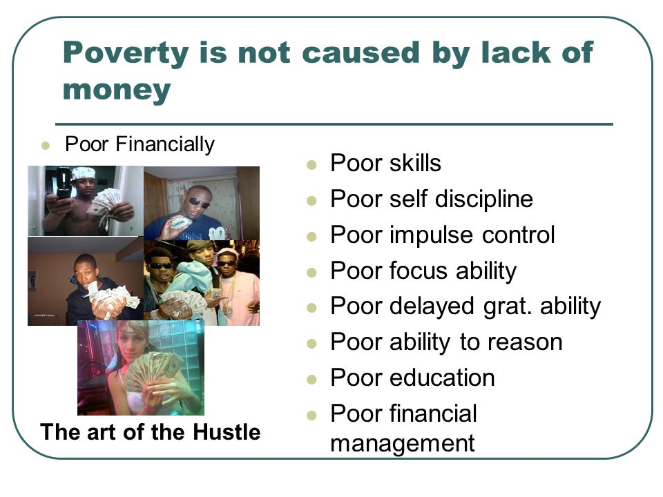 Poverty is not caused by lack of money Poor Financially Poor skills Poor self discipline Poor impulse control Poor focus ability Poor delayed grat. ab