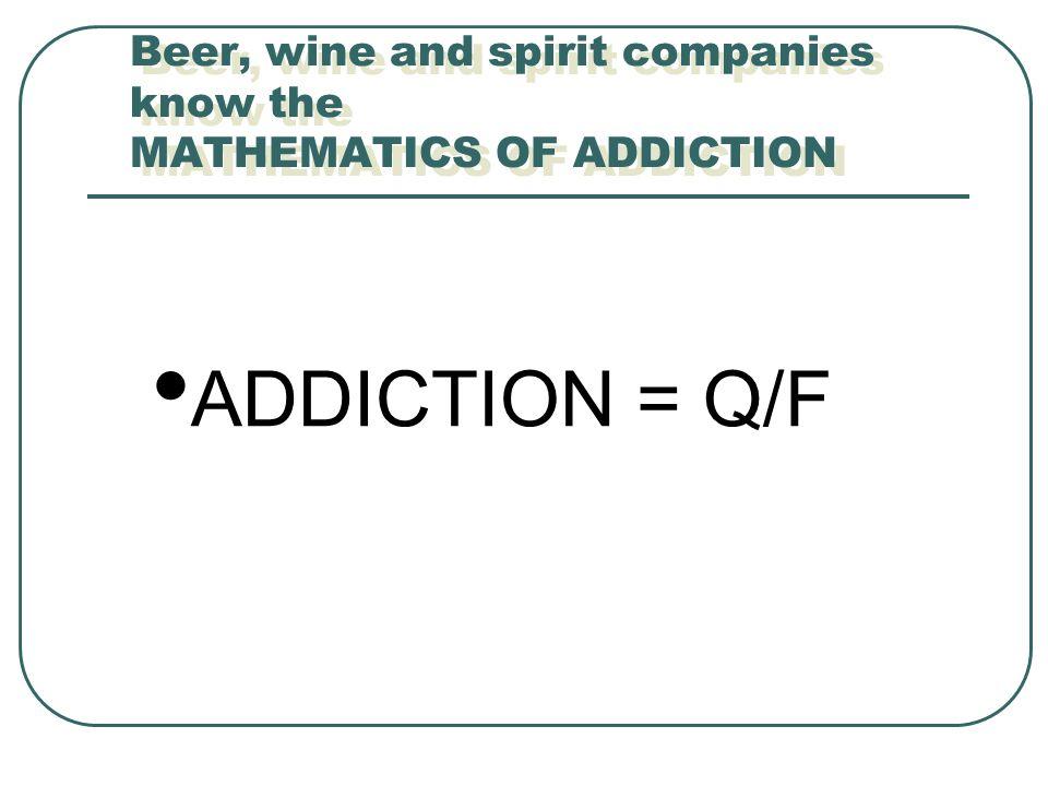 Beer, wine and spirit companies know the MATHEMATICS OF ADDICTION ADDICTION = Q/F