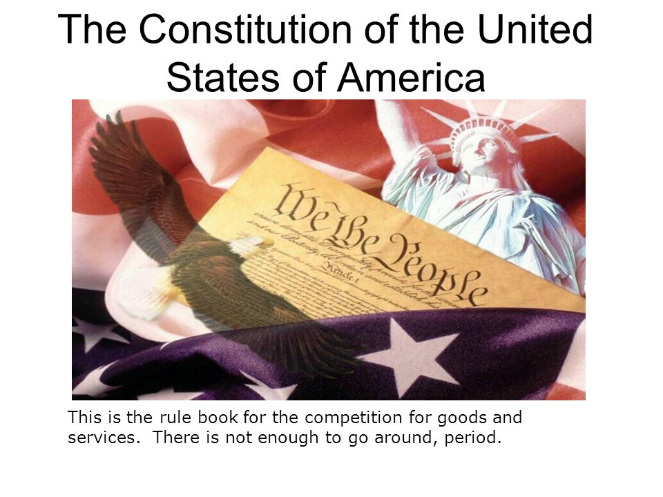 The Constitution of the United States of America This is the rule book for the competition for goods and services. There is not enough to go around, p