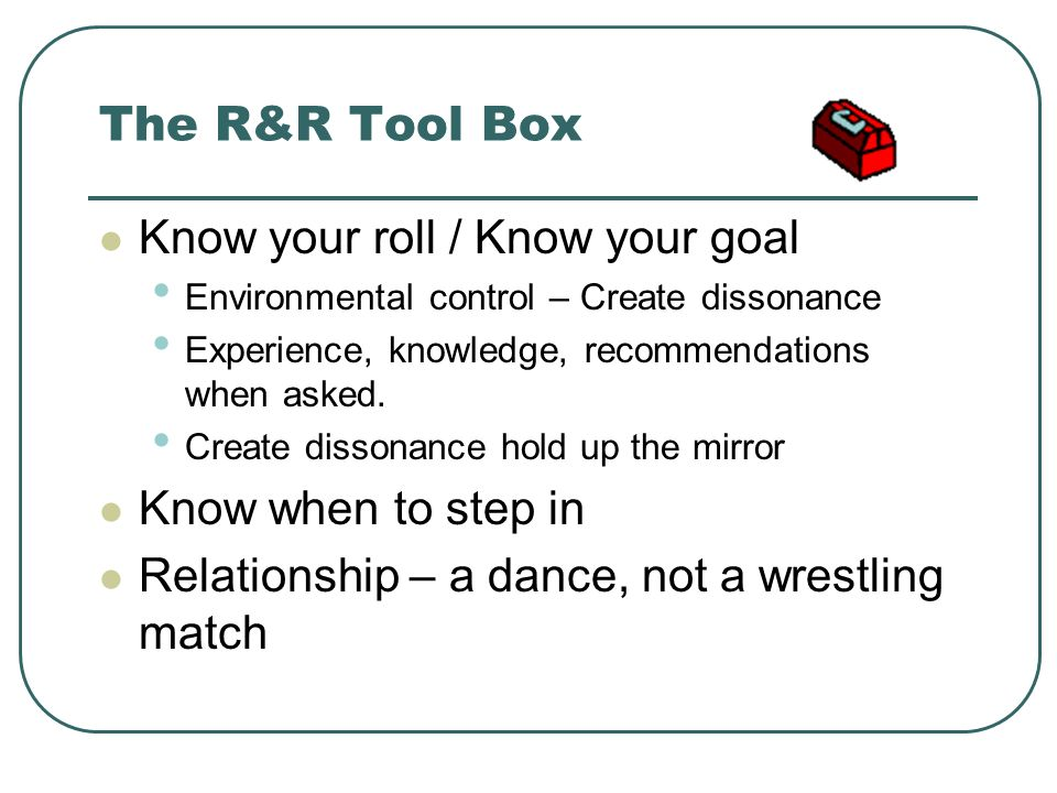 The R&R Tool Box Know your roll / Know your goal Environmental control – Create dissonance Experience, knowledge, recommendations when asked. Create d