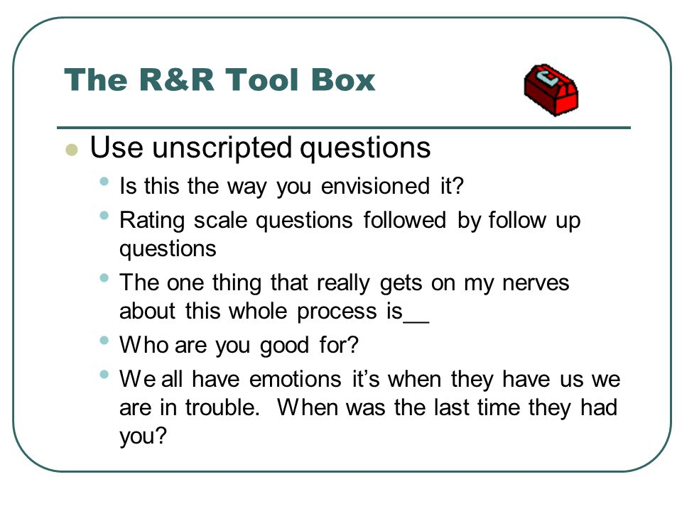 The R&R Tool Box Use unscripted questions Is this the way you envisioned it? Rating scale questions followed by follow up questions The one thing that