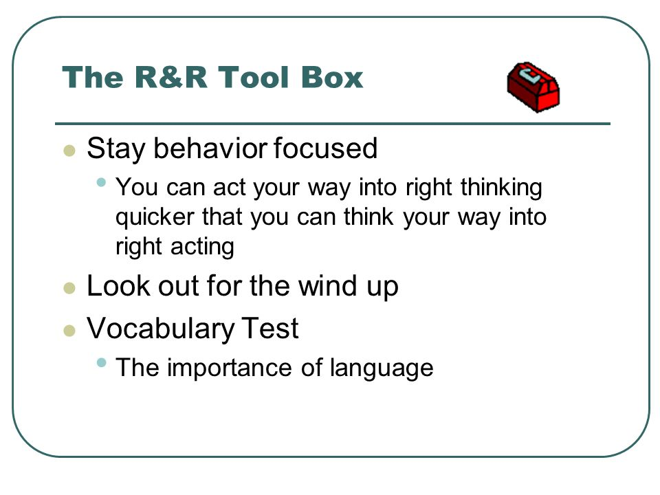The R&R Tool Box Stay behavior focused You can act your way into right thinking quicker that you can think your way into right acting Look out for the