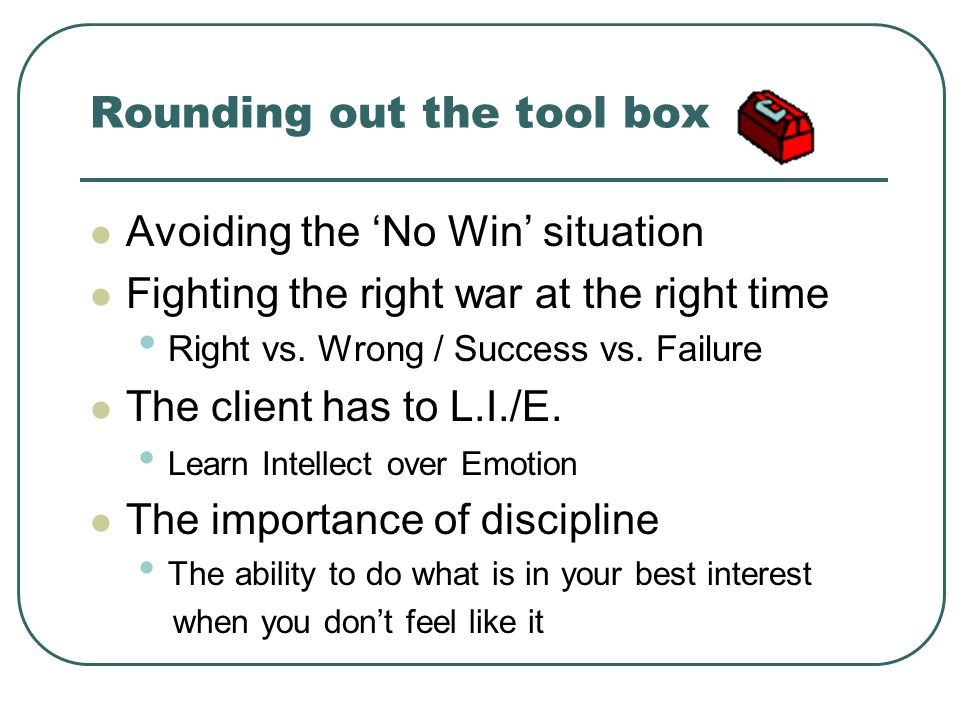 Rounding out the tool box Avoiding the No Win situation Fighting the right war at the right time Right vs. Wrong / Success vs. Failure The client has