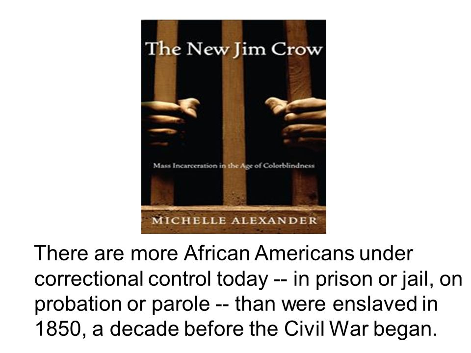 There are more African Americans under correctional control today -- in prison or jail, on probation or parole -- than were enslaved in 1850, a decade