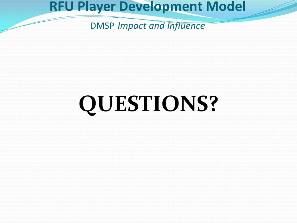 QUESTIONS RFU Player Development Model DMSP Impact and Influence