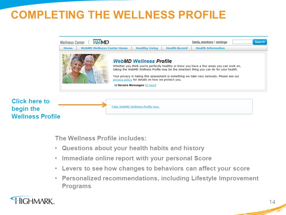 COMPLETING THE WELLNESS PROFILE 14 Click here to begin the Wellness Profile The Wellness Profile includes: Questions about your health habits and hist