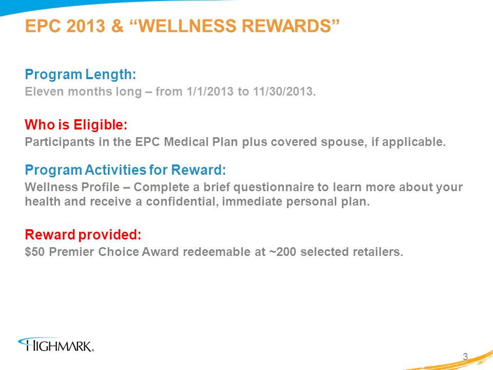 EPC 2013 & WELLNESS REWARDS Program Length: Eleven months long – from 1/1/2013 to 11/30/2013. Who is Eligible: Participants in the EPC Medical Plan pl