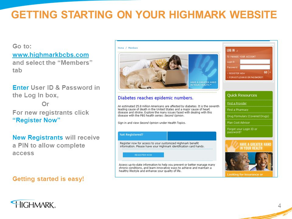 GETTING STARTING ON YOUR HIGHMARK WEBSITE Go to: www.highmarkbcbs.com and select the Members tab Enter User ID & Password in the Log In box, Or For ne
