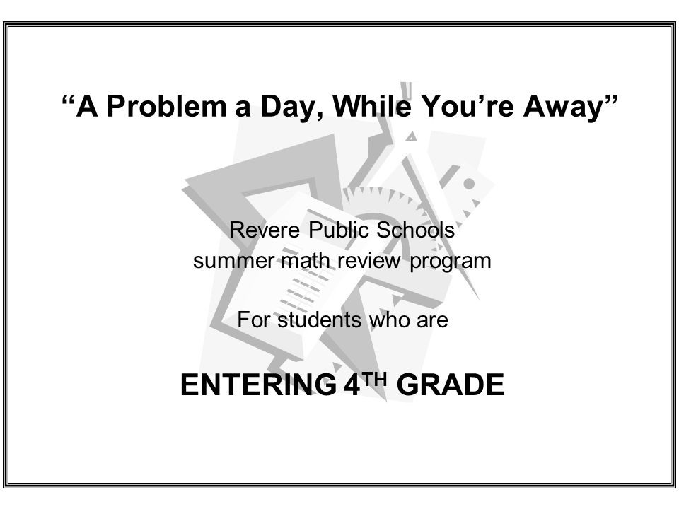 A Problem a Day, While Youre Away Revere Public Schools summer math review program For students who are ENTERING 4 TH GRADE
