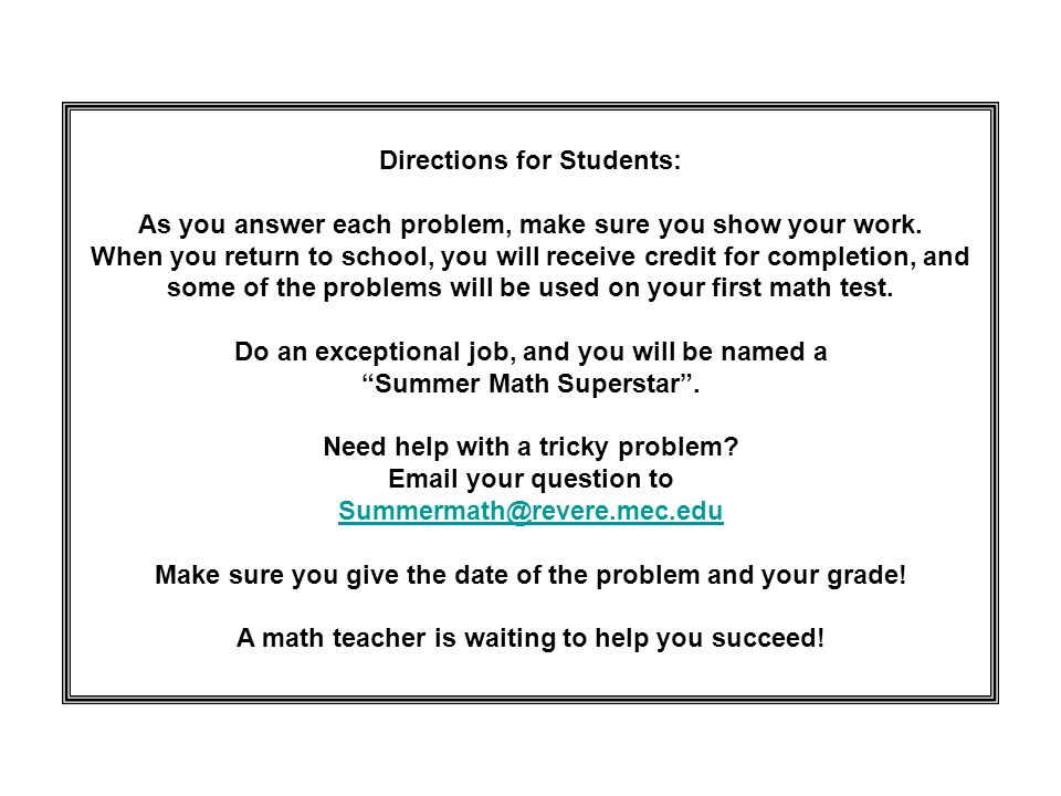 Directions for Students: As you answer each problem, make sure you show your work. When you return to school, you will receive credit for completion,
