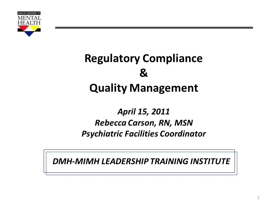 1 Regulatory Compliance & Quality Management April 15, 2011 Rebecca Carson, RN, MSN Psychiatric Facilities Coordinator DMH-MIMH LEADERSHIP TRAINING IN