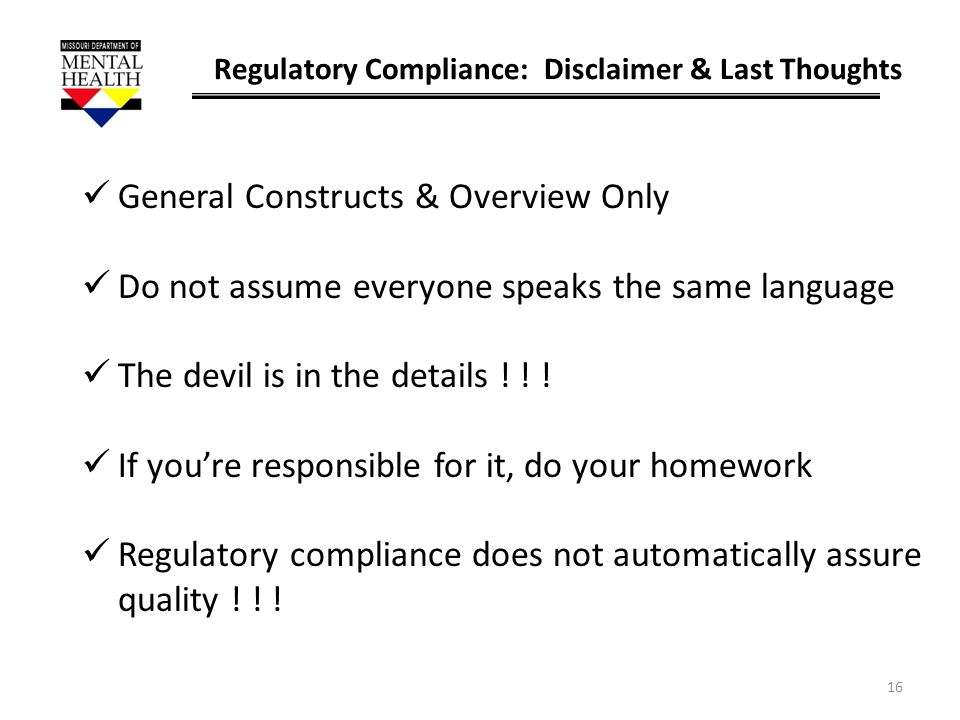16 Regulatory Compliance: Disclaimer & Last Thoughts General Constructs & Overview Only Do not assume everyone speaks the same language The devil is i