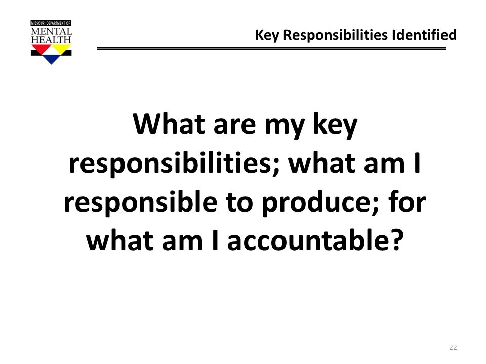 22 Key Responsibilities Identified What are my key responsibilities; what am I responsible to produce; for what am I accountable?