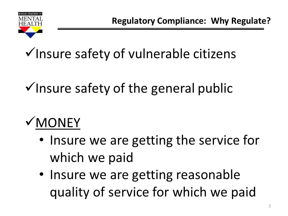 3 Regulatory Compliance: Why Regulate? Insure safety of vulnerable citizens Insure safety of the general public MONEY Insure we are getting the servic