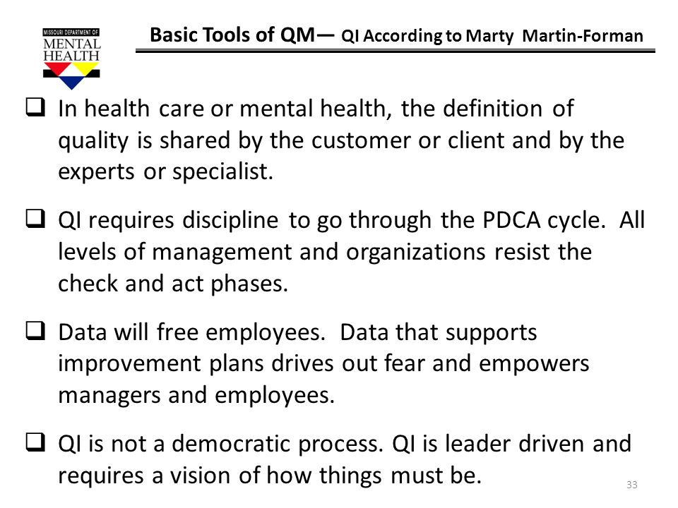 33 Basic Tools of QM QI According to Marty Martin-Forman In health care or mental health, the definition of quality is shared by the customer or clien