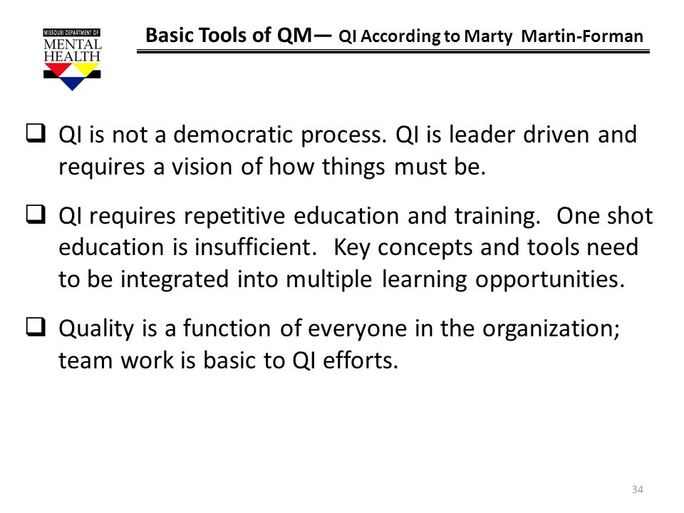 34 Basic Tools of QM QI According to Marty Martin-Forman QI is not a democratic process. QI is leader driven and requires a vision of how things must