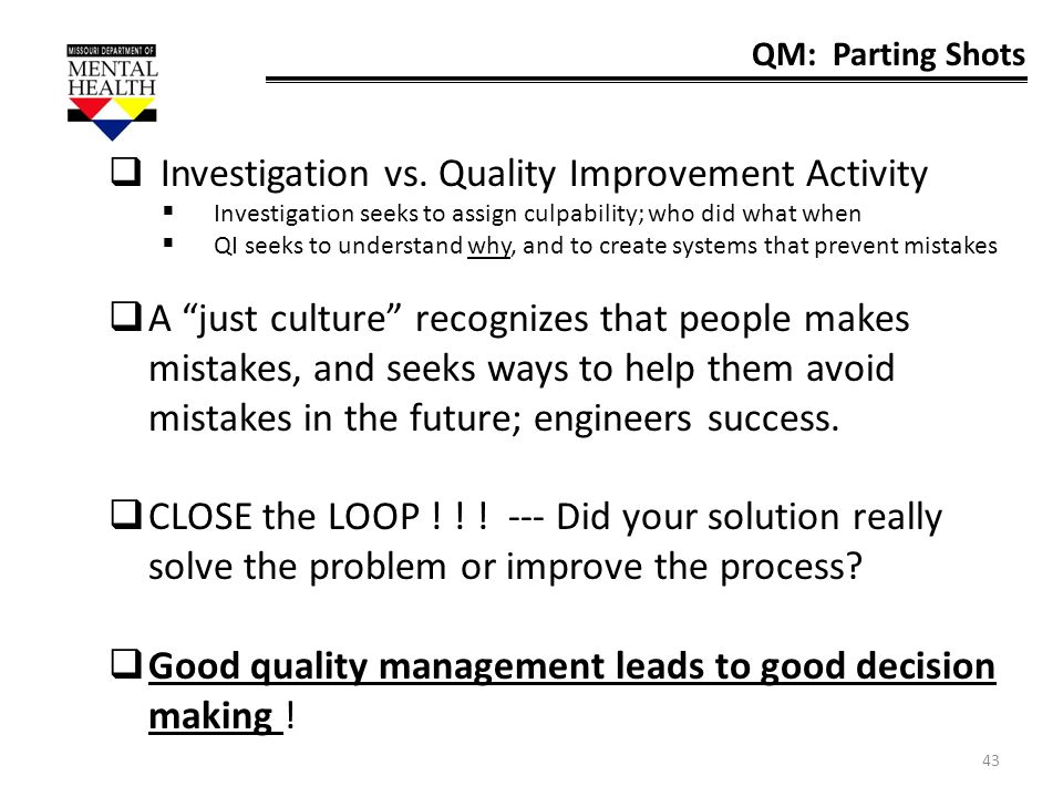 43 QM: Parting Shots Investigation vs. Quality Improvement Activity Investigation seeks to assign culpability; who did what when QI seeks to understan