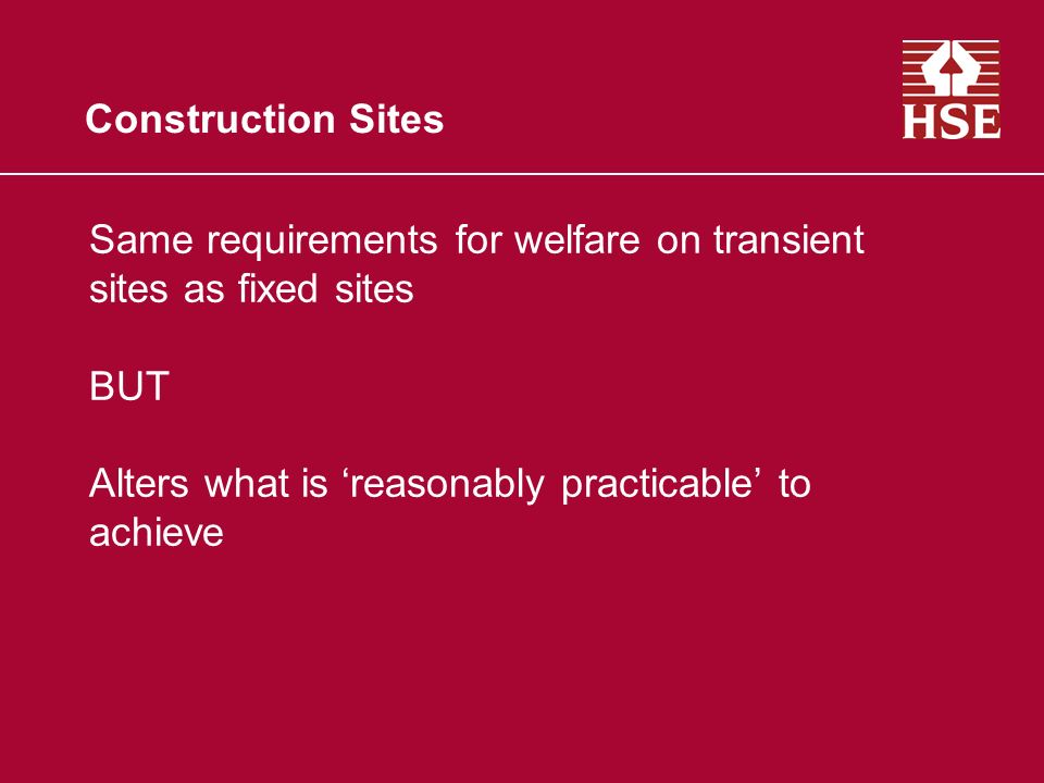 Construction Sites Same requirements for welfare on transient sites as fixed sites BUT Alters what is reasonably practicable to achieve
