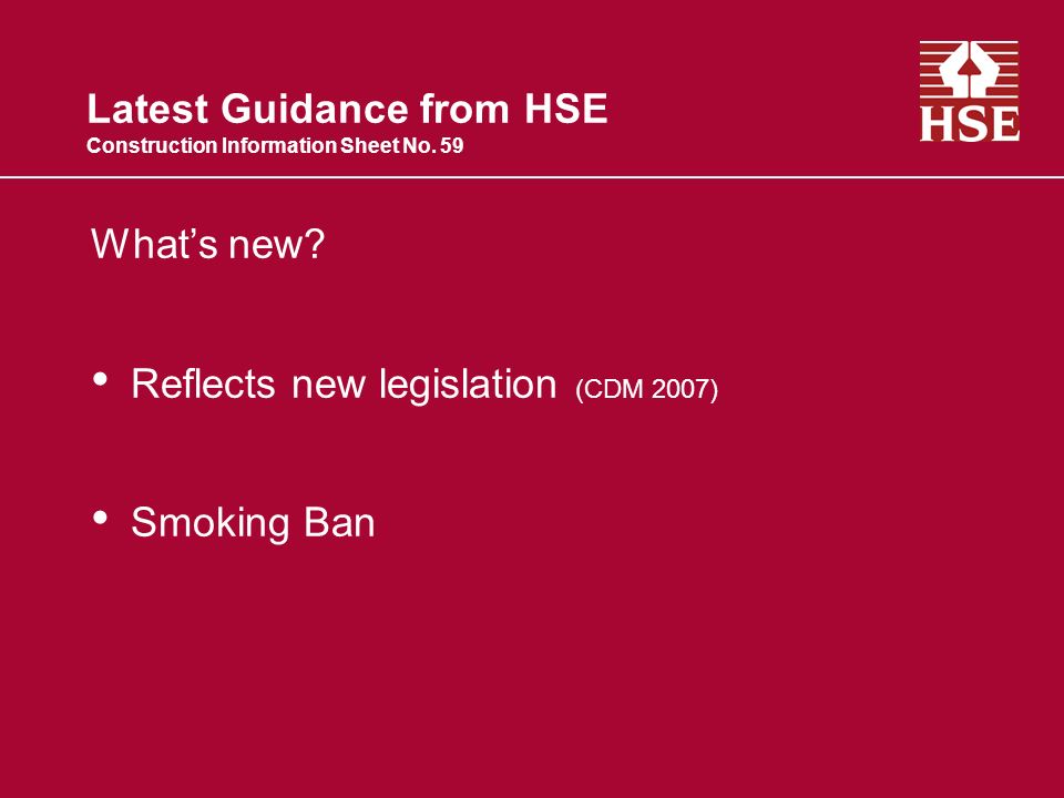 Latest Guidance from HSE Construction Information Sheet No. 59 Whats new? Reflects new legislation (CDM 2007) Smoking Ban